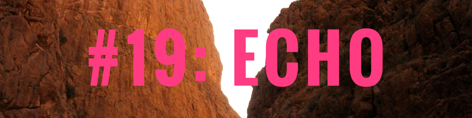 A photograph taken from the base of a canyon of rust-red rock. A triangle of white sky can be seen between the two canyon sides, creating a central focal point for the image. Overlayed on this image is bold, bright pink text that reads '#19: ECHO'.