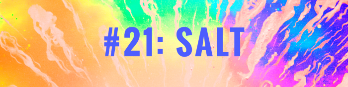 """Centered in the banner image are the words """"#21: SALT"""" in blue lettering. The background is a multicoloured, rainbow splash of colour overlaid with streaks and squiggles reminiscent of rivulets of water washing down the beach."""