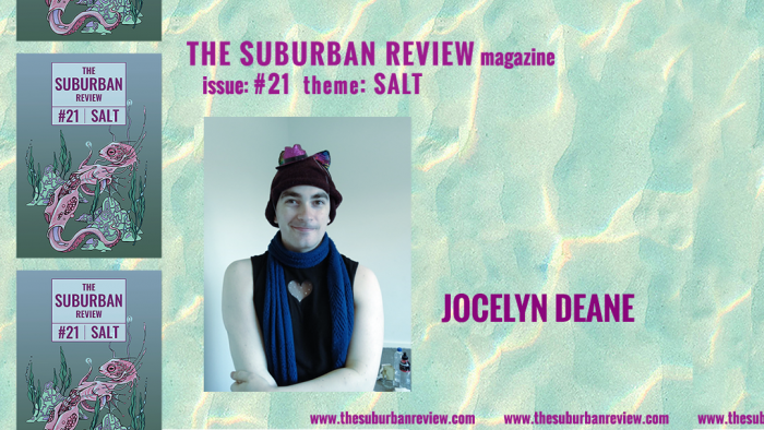 """A photo of contributor Josie/Jocelyn Deane against a light turquoise and yellow wave-pattern background. Josie/Jocelyn is smiling, and wearing a brown beanie with rainbow cat ears and a tiny pink sparkly cowboy hat, a blue scarf and a sleeveless black top with a heart cutout. To the left are three images of the magazine's cover in a column. Text above the photo reads """"THE SUBURBAN REVIEW magazine, issue: #21, theme: SALT"""". To the right of the photo is the contributor's name. Along the bottom of the image the magazine's website """"thesuburbanreview.com"""" is repeated three times."""