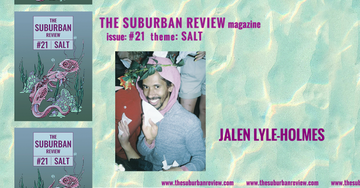 """A photo of contributor Jalen Lyle-Holmes against a light turquoise and yellow wave-pattern background. To the left are three images of the magazine's cover in a column. Text above the photo reads """"THE SUBURBAN REVIEW magazine, issue: #21, theme: SALT"""". To the right of the photo is the contributor's name. Along the bottom of the image the magazine's website """"thesuburbanreview.com"""" is repeated three times."""