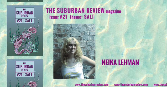 """A photo of contributor Neika Lehman against a light turquoise and yellow wave-pattern background. To the left are three images of the magazine's cover in a column. Text above the photo reads """"THE SUBURBAN REVIEW magazine, issue: #21, theme: SALT"""". To the right of the photo is the contributor's name. Along the bottom of the image the magazine's website """"thesuburbanreview.com"""" is repeated three times."""