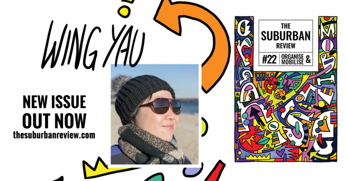 The white background is superimposed with the cover of The Suburban Review #22 on the right. In the centre is a photo of Wing Yau. They wear a black beanie, sunglasses, and scarf, stand side-on and are smiling. Behind is the shore of a beach. Illustrated, coloured shapes frame the photo, and an orange arrow points to the handwritten text 'Wing Yau'. On the left, text reads 'New Issue Out Now thesuburbanreview.com'.