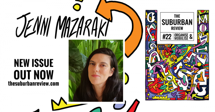 The white background is superimposed with the cover of The Suburban Review #22 on the right. In the centre is a photo of Jenni Mazaraki. She wears a black top, her hair long, and smiles with her eyes, in front of green stalks and leaves. Illustrated, coloured shapes frame the photo, and an orange arrow points to the handwritten text 'Jenni Mazaraki'. On the left, text reads 'New Issue Out Now thesuburbanreview.com'.